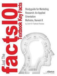 Studyguide for Marketing Research: An Applied Orientation by Malhotra, Naresh K, ISBN 9780132998291
