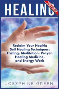 Healing: Reclaim Your Health: Self Healing Techniques: Fasting, Meditation, Prayer, Healing Medicine and Energy Work