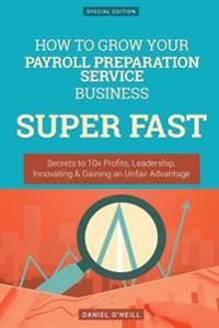 How to Grow Your Payroll Preparation Service Business Super Fast: Secrets to 10x Profits, Leadership, Innovation & Gaining an Unfair Advantage