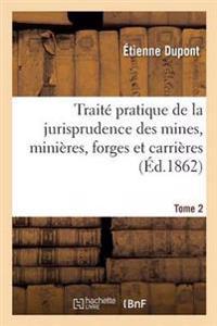 Traite Pratique de la Jurisprudence Des Mines, Minieres, Forges Et Carrieres. Tome 2