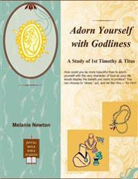 Adorn Yourself with Godliness: A Study of 1st Timothy and Titus