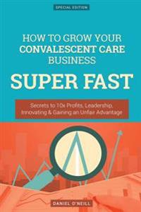 How to Grow Your Convalescent Care Business Super Fast: Secrets to 10x Profits, Leadership, Innovation & Gaining an Unfair Advantage