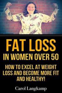 Fat Loss in Women Over 50: How to Excel at Weight Loss and Become More Fit and Healthy