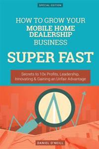 How to Grow Your Mobile Home Dealership Business Super Fast: Secrets to 10x Profits, Leadership, Innovation & Gaining an Unfair Advantage