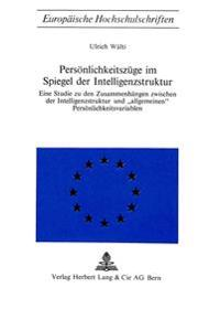 Persoenlichkeitszuege Im Spiegel Der Intelligenzstruktur: Eine Studie Zu Den Zusammenhaengen Zwischen Der Intelligenzstruktur Und -Allgemeinen- Persoe