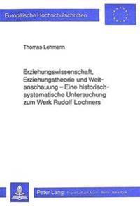 Erziehungswissenschaft, Erziehungstheorie Und Weltanschauung: Eine Historisch-Systematische Untersuchung Zum Werk Rudolf Lochners