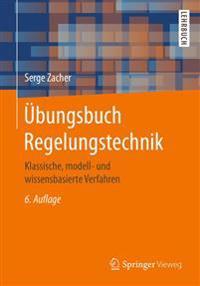 Übungsbuch Regelungstechnik: Klassische, Modell- Und Wissensbasierte Verfahren