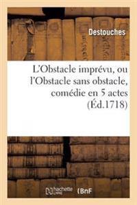 L'Obstacle Impr�vu, Ou l'Obstacle Sans Obstacle, Com�die En 5 Actes