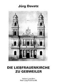 Die Liebfrauenkirche Zu Gebweiler: Baugeschichte - Architektur - Architekten Ein Beitrag Zur Architekturgeschichte Des Franzoesischen Fruehklassizismu