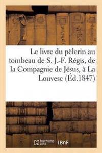 Le Livre Du Pelerin Au Tombeau de S. J.-F. Regis, de la Compagnie de Jesus, a la Louvesc