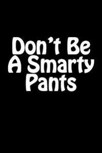 Don't Be a Smarty Pants: Blank Lined Journal - 6x9 - 108 Pages - Funny Gag Gift