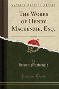 The Works of Henry MacKenzie, Esq., Vol. 5 of 8 (Classic Reprint)