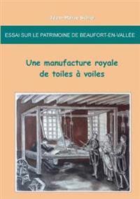 Essai Sur Le Patrimoine de Beaufort-En-Vallee: Une Manufacture Royale de Toiles a Voiles