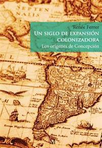 Un Siglo de Expansion Colonizadora: Los Origenes de Concepcion
