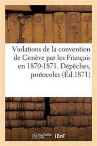 Violations de la Convention de Gen�ve Par Les Fran�ais En 1870-1871. D�p�ches, Protocoles, Rapports