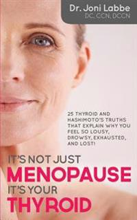 It's Not Just Menopause; It's Your Thyroid!: 25 Thyroid and Hashimoto's Truths That Explain Why You Feel So Lousy, Drowsy, Exhausted, and Lost!