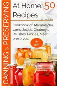 Canning and Preserving at Home: 50 Recipes.: Cookbook Of: Marmalades, Jams, Jellies, Chutneys, Relishes, Pickles, Meat Preserves.