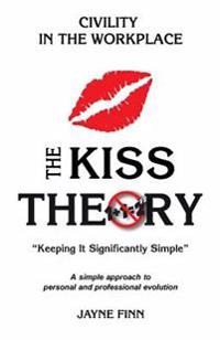 The Kiss Theory: Civility in the Workplace: Keep It Strategically Simple a Simple Approach to Personal and Professional Development.