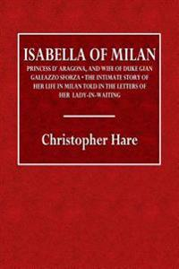 Isabella of Milan: Princess D'Aragona, and Wife of Duke Gian Galeazzo Sforza. the Intimate Story of Her Life in Milan Told in the Letters