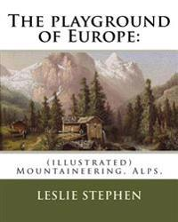 The Playground of Europe: By: Leslie Stephen, To: Gabriel Loppe (1825-1913) Was a French Painter, Photographer and Mountaineer.: (Illustrated) M