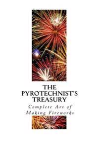 The Pyrotechnist's Treasury: Complete Art of Making Fireworks