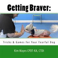 Getting Braver: : Tricks & Games for Your Fearful Dog