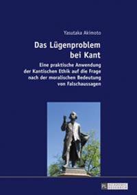 Das Luegenproblem Bei Kant: Eine Praktische Anwendung Der Kantischen Ethik Auf Die Frage Nach Der Moralischen Bedeutung Von Falschaussagen