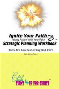 Ignite Your Faith Strategic Planning Workbook: Take Action with Your Faith