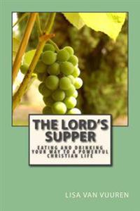The Lord's Supper: Eating and Drinking Your Way to a Powerful Christian Life