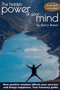 The Hidden Power of Your Mind: How Positive Mindset Affects Your Success and Brings Happiness.Your Harmony Guide.