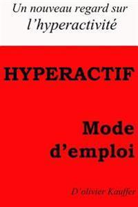 Hyperactf Mode D'Emploi: Un Regard Nouveau Sur L'Hyperactivite