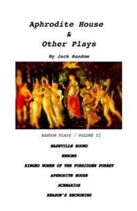 Aphrodite House & Other Plays: Random Plays, Volume II