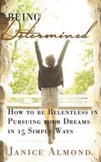 Being Determined: How to Be Relentless in Pursuing Your Dreams in 15 Simple Ways