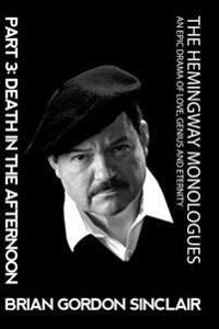 The Hemingway Monologues: An Epic Drama of Love, Genius and Eternity: Part Three: Death in the Afternoon