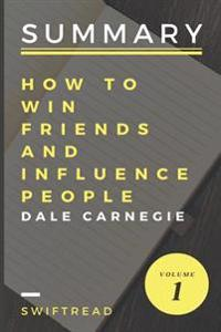 Summary: How to Win Friends and Influence People by Dale Carnegie: More Knowledge in Less Time