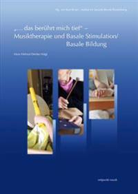 ...Das Beruhrt Mich Tief' - Musiktherapie Und Basale Stimulation/Basale Bildung: Eine Zusammenfuhrung Unter Einbeziehung Therapeutischer Grundgedanken