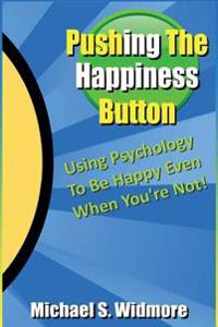 Pushing the Happiness Button: Using Psychology to Be Happy Even When You're Not