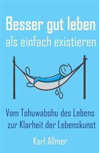 Besser Gut Leben ALS Einfach Existieren: Vom Tohuwabohu Des Lebens Zur Klarheit Der Lebenskunst