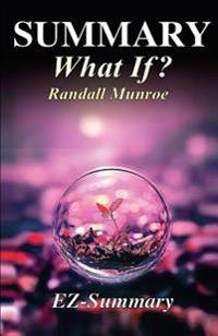 Summary - What If?: By Randall Munroe - Serious Scientific Answers to Absurd Hypothetical Questions.
