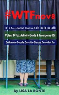 #Wtfnov8 - 2016 Presidential Election - Self-Help Us All!: Voters D-Tox Activity Guide & Emergency Kit
