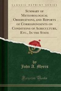Summary of Meteorological Observations, and Reports of Correspondents on Conditions of Agriculture, Etc., in the State (Classic Reprint)