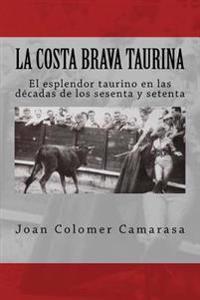 La Costa Brava Taurina: El Esplendor Taurino En Las Decadas de Los Sesenta y Setenta