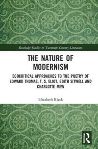 Ecocritical Approaches to Modernist Poetry: The Nature of Modernism in Edward Thomas, T. S. Eliot, Edith Sitwell and Charlotte Mew