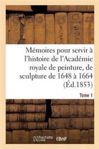 M moires Pour Servir   l'Histoire de l'Acad mie Royale de Peinture Et de Sculpture 1648-1664 Tome 1