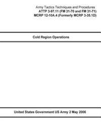 Army Tactics Techniques and Procedures Attp 3-97.11 (FM 31-70 and FM 31-71) McRp 12-10a.4 (Formerly McRp 3-35.1d) Cold Region Operations 2 May 2006