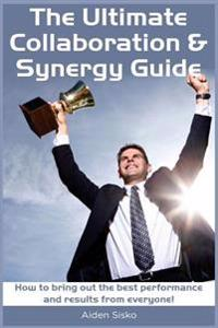 The Ultimate Collaboration & Synergy Guide: How to Bring Out the Best Performance and Results from Everyone!