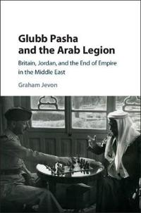 Glubb Pasha and the Arab Legion: Britain, Jordan and the End of Empire in the Middle East