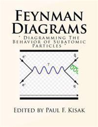 "Feynman Diagrams: "" Diagramming the Behavior of Subatomic Particles """