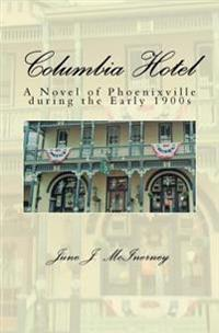 Columbia Hotel: A Novel of Phoenixville During the Early 1900s