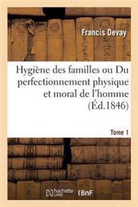 Hygiene Des Familles Ou Du Perfectionnement Physique Et Moral de L'Homme T01